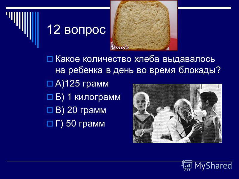 12 вопрос Какое количество хлеба выдавалось на ребенка в день во время блокады? А)125 грамм Б) 1 килограмм В) 20 грамм Г) 50 грамм