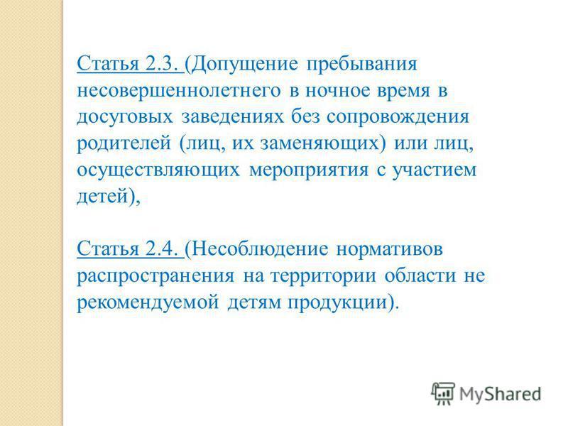 Статья 2.3. (Допущение пребывания несовершеннолетнего в ночное время в досуговых заведениях без сопровождения родителей (лиц, их заменяющих) или лиц, осуществляющих мероприятия с участием детей), Статья 2.4. (Несоблюдение нормативов распространения н