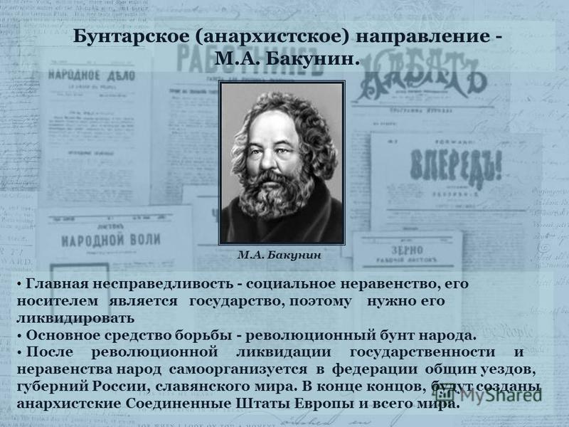 Бунтарское (анархистское) направление - М.А. Бакунин. Главная несправедливость - социальное неравенство, его носителем является государство, поэтому нужно его ликвидировать Основное средство борьбы - революционный бунт народа. После революционной лик