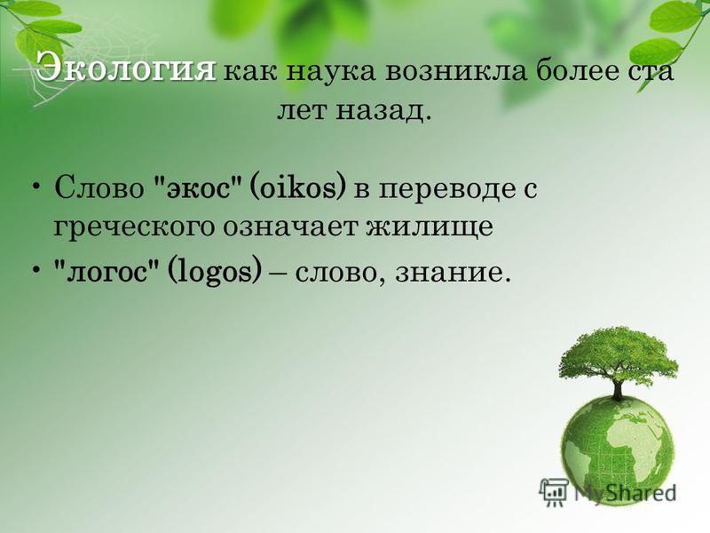 Экология Экология как наука возникла более ста лет назад. Слово экос (oikos) в переводе с греческого означает жилище логос (logos) – слово, знание.