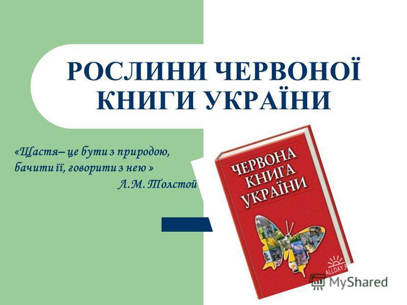РОСЛИНИ ЧЕРВОНОЇ КНИГИ УКРАЇНИ «Щастя– це бути з природою, бачити її, говорити з нею » Л.М. Толстой