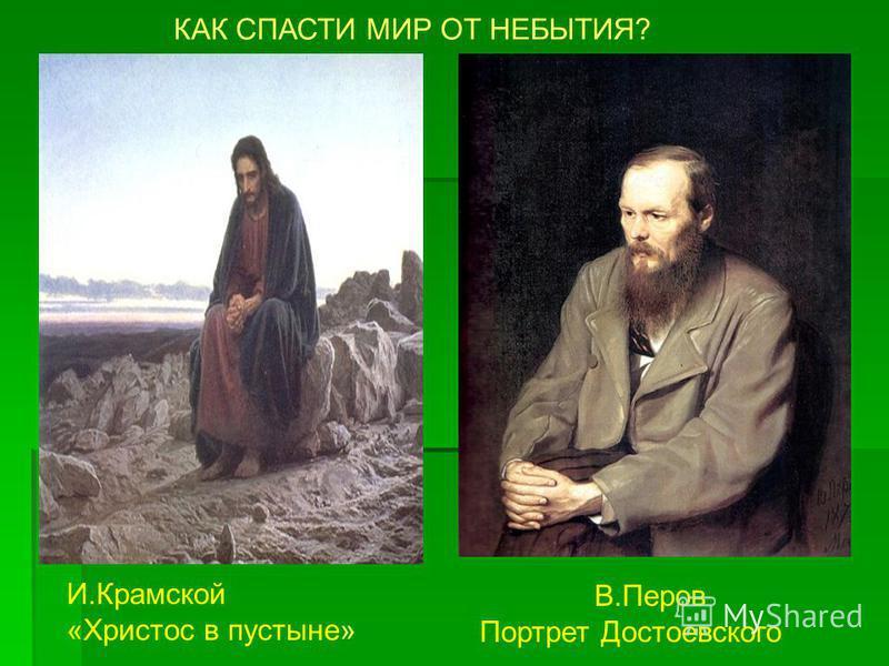 КАК СПАСТИ МИР ОТ НЕБЫТИЯ? И.Крамской «Христос в пустыне» В.Перов Портрет Достоевского