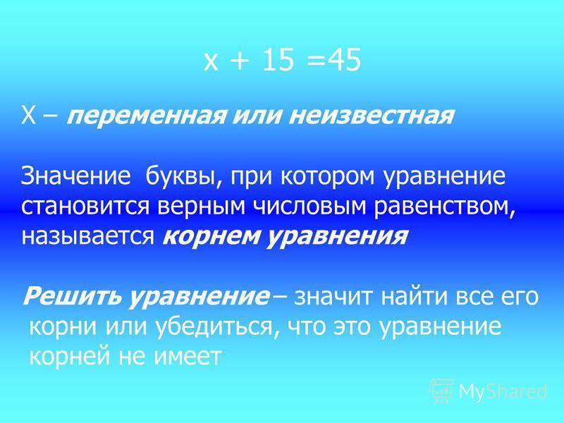 х + 15 =45 Х – переменная или неизвестная Значение буквы, при котором уравнение становится верным числовым равенством, называется корнем уравнения Решить уравнение – значит найти все его корни или убедиться, что это уравнение корней не имеет