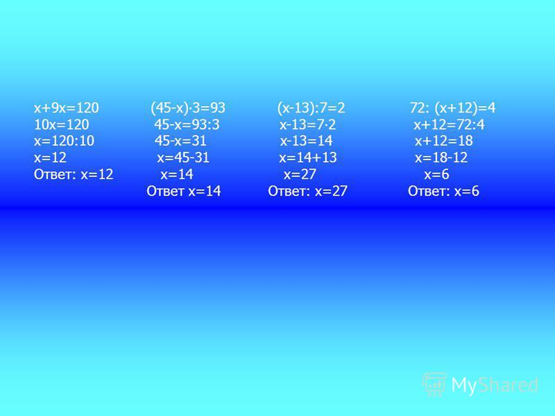 x+9x=120 (45-х)3=93 (x-13):7=2 72: (x+12)=4 10x=120 45-х=93:3 x-13=72 x+12=72:4 x=120:10 45-x=31 x-13=14 x+12=18 x=12 x=45-31 x=14+13 x=18-12 Ответ: x=12 x=14 x=27 x=6 Ответ х=14 Ответ: x=27 Ответ: x=6