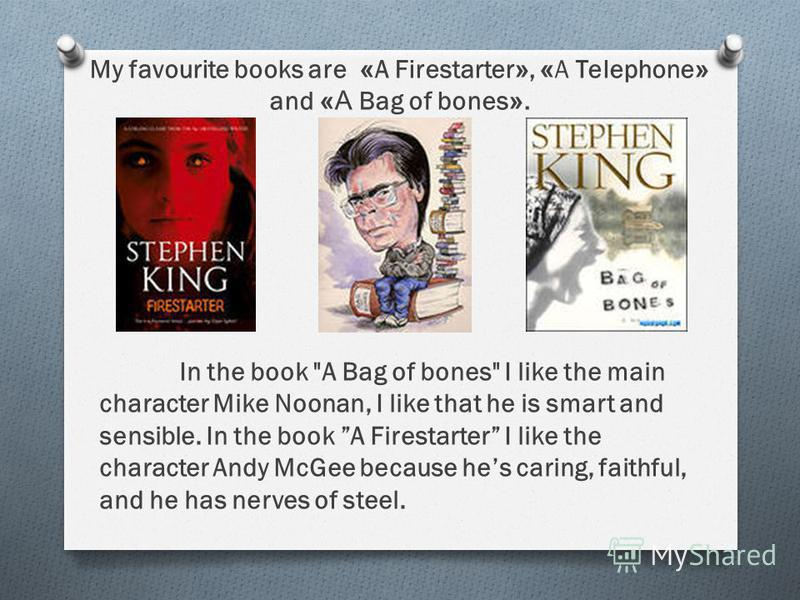 My favourite books are «A Firestarter», «A Telephone» and « А Bag of bones». In the book