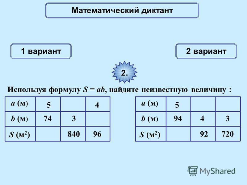 Математический диктант 1 вариант 2 вариант 2. Используя формулу S = ab, найдите неизвестную величину : a (м ) S (м 2 ) 74 5 840 4 96 b (м ) 3 a (м ) S (м 2 ) 94 5 92720 4b (м ) 3