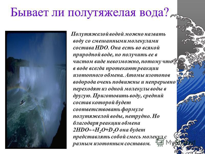Бывает ли полутяжелая вода? Полутяжелой водой можно назвать воду со смешанными молекулами состава HDO. Она есть во всякой природной воде, но получить ее в чистом виде невозможно, потому что в воде всегда протекают реакции изотопного обмена. Атомы изо
