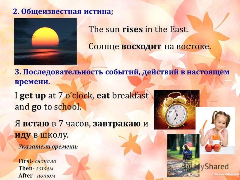2. Общеизвестная истина; The sun rises in the East. Солнце восходит на востоке. 3. Последовательность событий, действий в настоящем времени. I get up at 7 oclock, eat breakfast and go to school. Я встаю в 7 часов, завтракаю и иду в школу. Указатели в