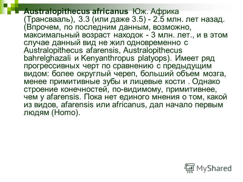 Australopithecus africanus Юж. Африка (Трансвааль), 3.3 (или даже 3.5) - 2.5 млн. лет назад. (Впрочем, по последним данным, возможно, максимальный возраст находок - 3 млн. лет., и в этом случае данный вид не жил одновременно с Australopithecus afaren