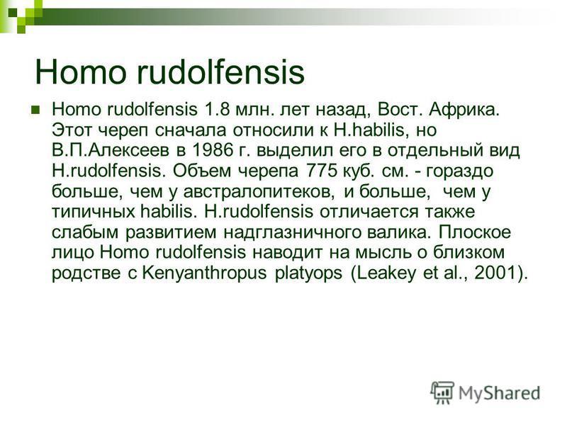 Homo rudolfensis Homo rudolfensis 1.8 млн. лет назад, Вост. Африка. Этот череп сначала относили к H.habilis, но В.П.Алексеев в 1986 г. выделил его в отдельный вид H.rudolfensis. Объем черепа 775 куб. см. - гораздо больше, чем у австралопитеков, и бол