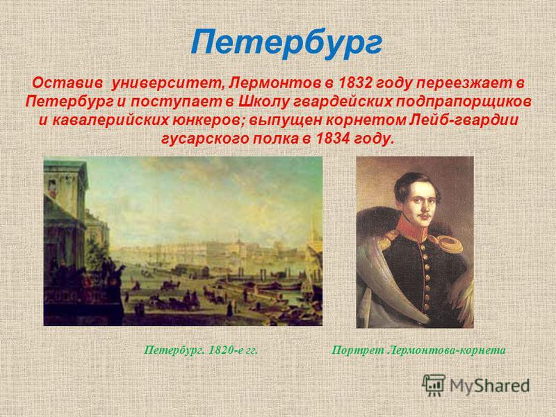 Оставив университет, Лермонтов в 1832 году переезжает в Петербург и поступает в Школу гвардейских подпрапорщиков и кавалерийских юнкеров; выпущен корнетом Лейб-гвардии гусарского полка в 1834 году. Петербург Петербург. 1820-е гг. Портрет Лермонтова-к