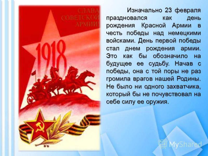 Изначально 23 февраля праздновался как день рождения Красной Армии в честь победы над немецкими войсками. День первой победы стал днем рождения армии. Это как бы обозначило на будущее ее судьбу. Начав с победы, она с той поры не раз громила врагов на