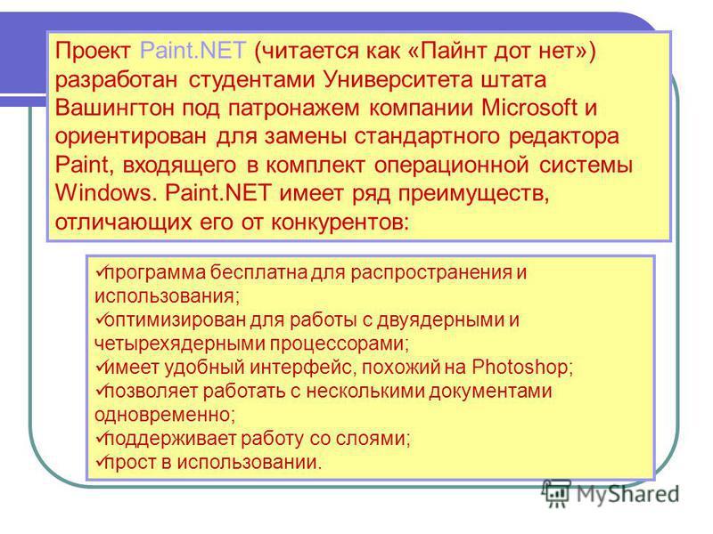 Проект Paint.NET (читается как «Пайнт дот нет») разработан студентами Университета штата Вашингтон под патронажем компании Microsoft и ориентирован для замены стандартного редактора Paint, входящего в комплект операционной системы Windows. Paint.NET