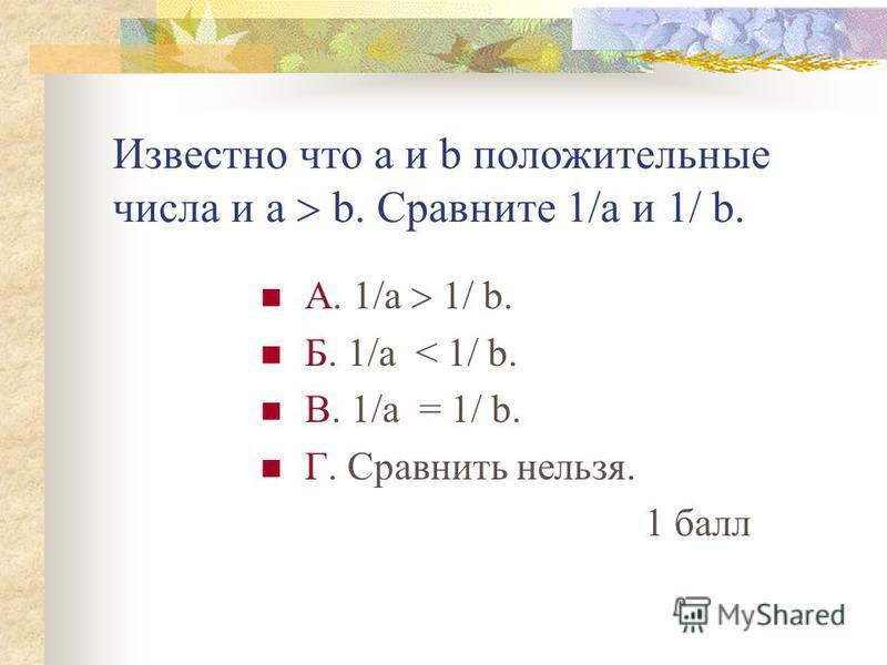 Известно что а и b положительные числа и а b. Сравните 1/а и 1/ b. А. 1/а 1/ b. Б. 1/а < 1/ b. В. 1/а = 1/ b. Г. Сравнить нельзя. 1 балл