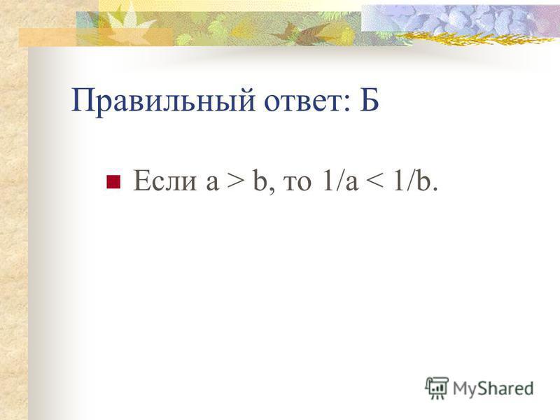Правильный ответ: Б Если а > b, то 1/а < 1/b.