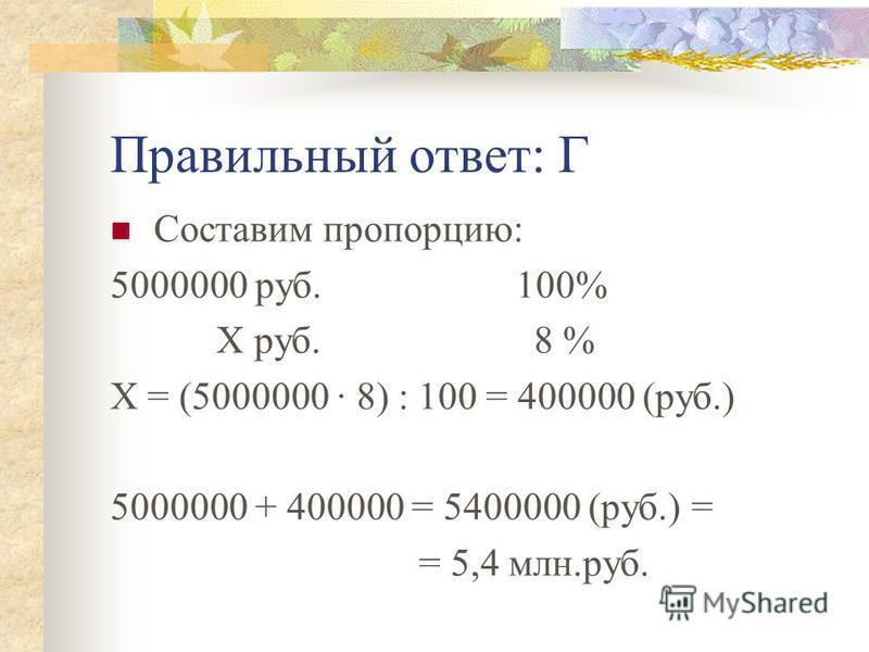 Правильный ответ: Г Составим пропорцию: 5000000 руб. 100% Х руб. 8 % Х = (5000000 · 8) : 100 = 400000 (руб.) 5000000 + 400000 = 5400000 (руб.) = = 5,4 млн.руб.