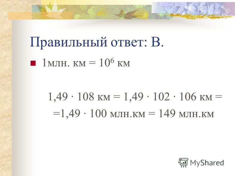 Правильный ответ: В. 1 млн. км = 10 6 км 1,49 · 108 км = 1,49 · 102 · 106 км = =1,49 · 100 млн.км = 149 млн.км