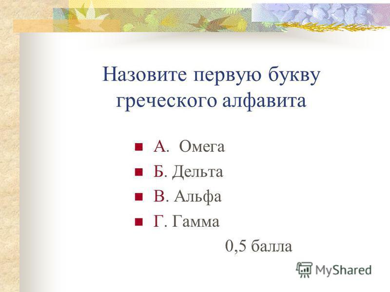 Назовите первую букву греческого алфавита А. Омега Б. Дельта В. Альфа Г. Гамма 0,5 балла