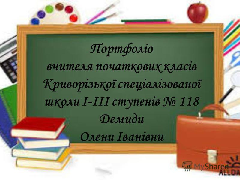 Портфоліо вчителя початкових класів Криворізької спеціалізованої школи І-ІІІ ступенів 118 Демиди Олени Іванівни