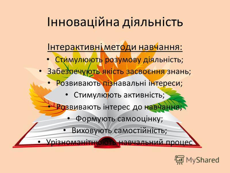 Інноваційна діяльність Інтерактивні методи навчання: Стимулюють розумову діяльність; Забезпечують якість засвоєння знань; Розвивають пізнавальні інтереси; Стимулюють активність; Розвивають інтерес до навчання; Формують самооцінку; Виховують самостійн