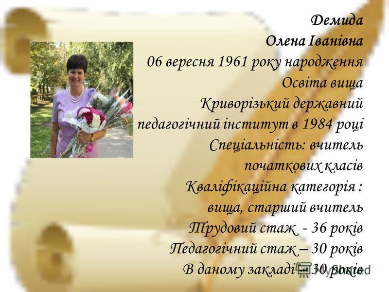 Демида Олена Іванівна 06 вересня 1961 року народження Освіта вища Криворізький державний педагогічний інститут в 1984 році Спеціальність: вчитель початкових класів Кваліфікаційна категорія : вища, старший вчитель Трудовий стаж - 36 років Педагогічний