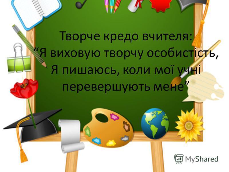 Творче кредо вчителя: Я виховую творчу особистість, Я пишаюсь, коли мої учні перевершують мене