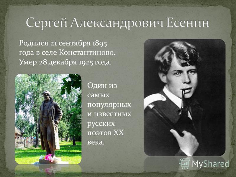 Родился 21 сентября 1895 года в селе Константиново. Умер 28 декабря 1925 года. Один из самых популярных и известных русских поэтов ХХ века.