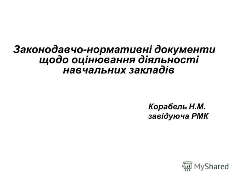 Законодавчо-нормативні документи щодо оцінювання діяльності навчальних закладів Корабель Н.М. завідуюча РМК
