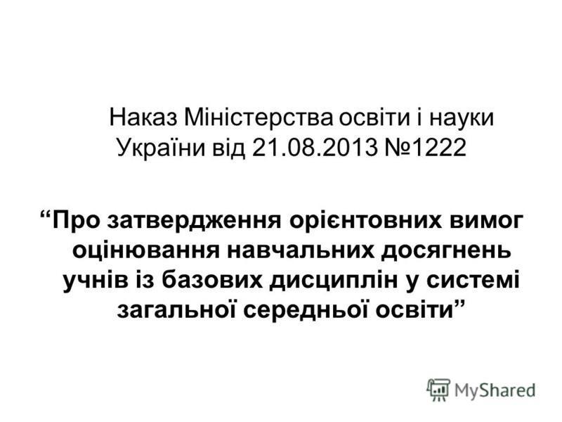 Наказ Міністерства освіти і науки України від 21.08.2013 1222 Про затвердження орієнтовних вимог оцінювання навчальних досягнень учнів із базових дисциплін у системі загальної середньої освіти
