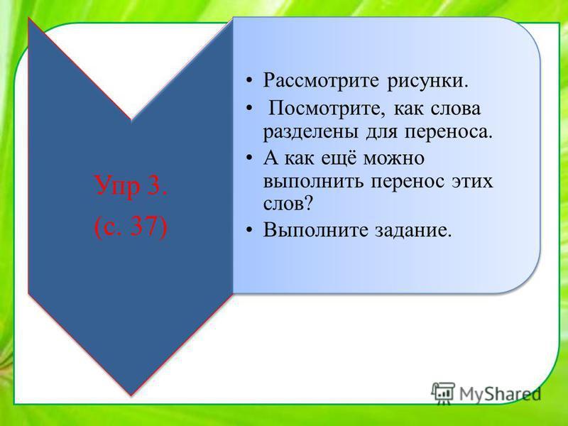 Упр 3. (с. 37) Рассмотрите рисунки. Посмотрите, как слова разделены для переноса. А как ещё можно выполнить перенос этих слов? Выполните задание.