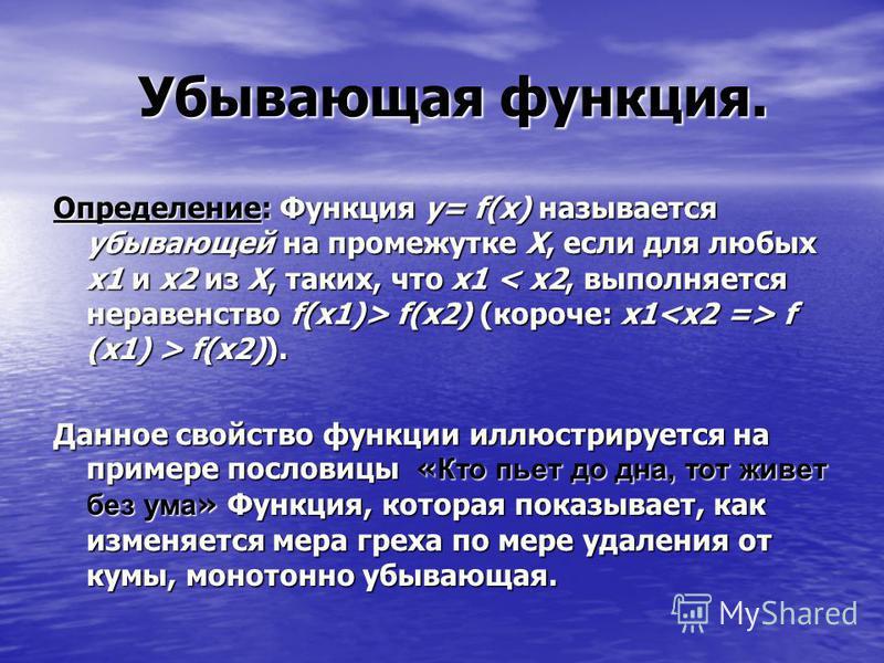 Убывающая функция. Убывающая функция. Определение: Функция y= f(x) называется убывающей на промежутке Х, если для любых х 1 и х 2 из Х, таких, что х 1 f(x2) (короче: x1 f (x1) > f(x2)). Данное свойство функции иллюстрируется на примере пословицы « Кт