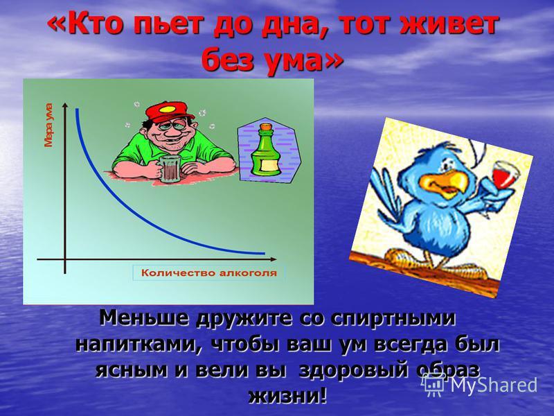 «Кто пьет до дна, тот живет без ума» Меньше дружите со спиртными напитками, чтобы ваш ум всегда был ясным и вели вы здоровый образ жизни!