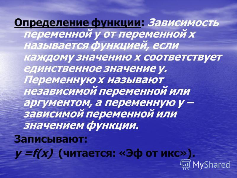 Определение функции: Зависимость переменной y от переменной x называется функцией, если каждому значению x соответствует единственное значение у. Переменную x называют независимой переменной или аргументом, а переменную у – зависимой переменной или з
