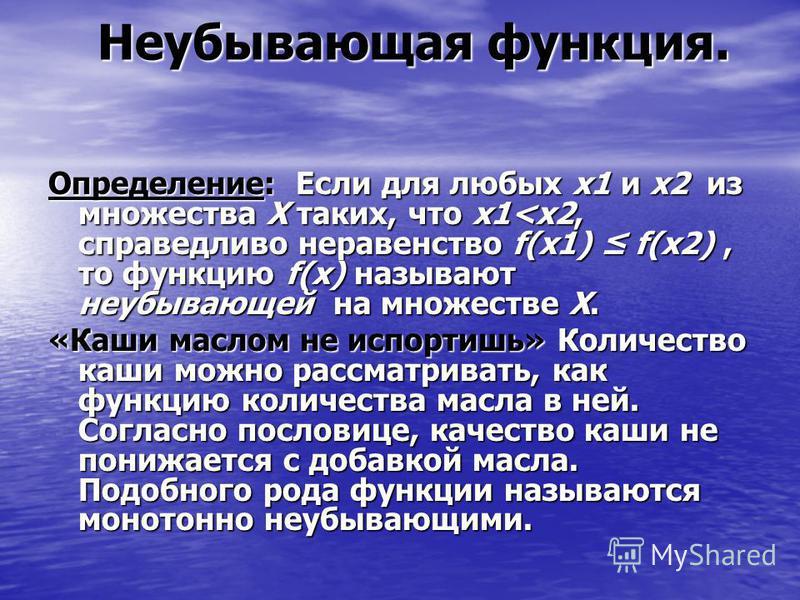 Неубывающая функция. Неубывающая функция. Определение: Если для любых х 1 и х 2 из множества Х таких, что х 1<х 2, справедливо неравенство f(x1) f(x2), то функцию f(x) называют неубывающей на множестве Х. «Каши маслом не испортишь» Количество каши мо