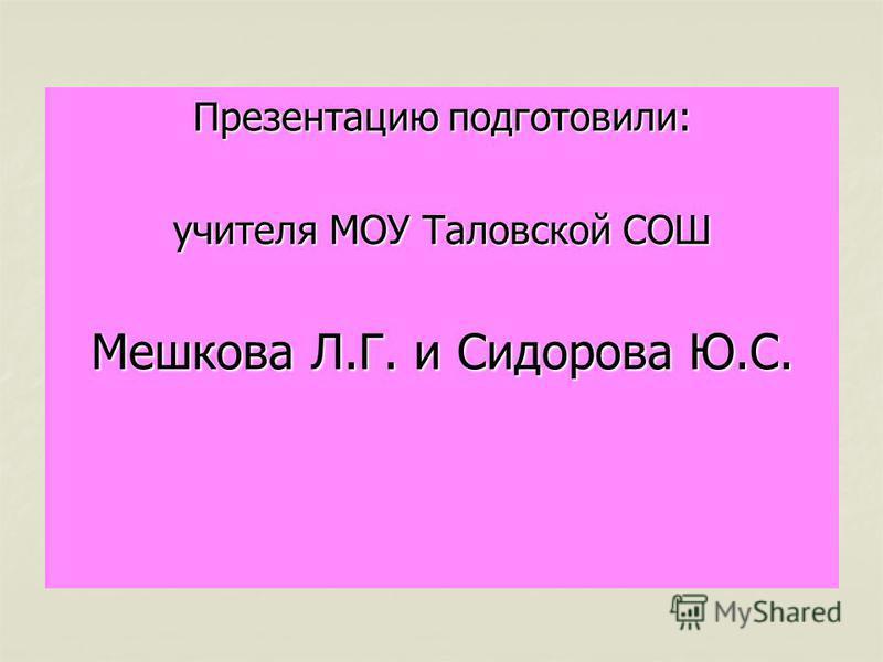 Презентацию подготовили: учителя МОУ Таловской СОШ Мешкова Л.Г. и Сидорова Ю.С.