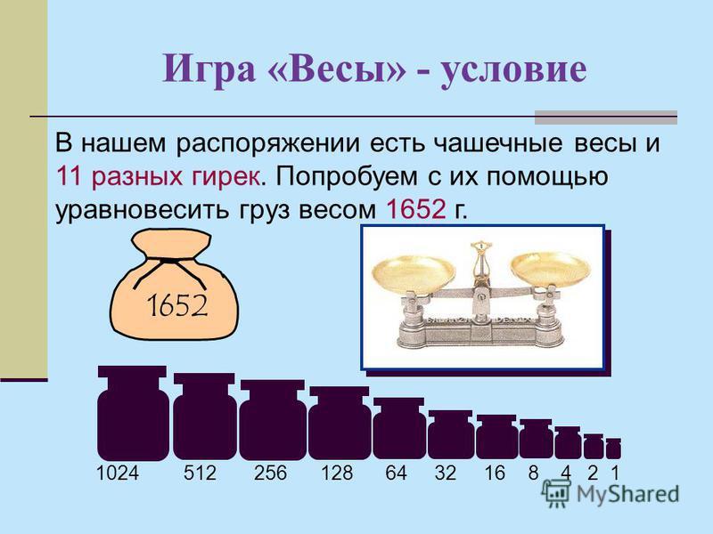 Игра «Весы» - условие В нашем распоряжении есть чашечные весы и 11 разных гирек. Попробуем с их помощью уравновесить груз весом 1652 г. 1652 1024 512 256 128 64 32 16 8 4 2 1