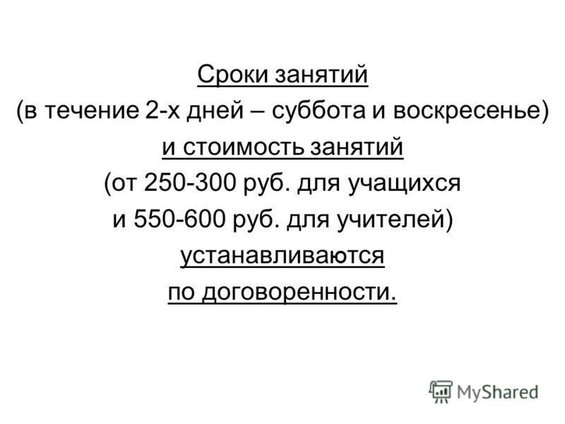Сроки занятий (в течение 2-х дней – суббота и воскресенье) и стоимость занятий (от 250-300 руб. для учащихся и 550-600 руб. для учителей) устанавливать Ю тся по договоренности.
