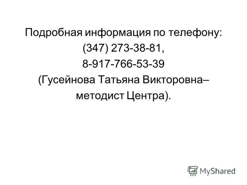 Подробная информация по телефону: (347) 273-38-81, 8-917-766-53-39 (Гусейнова Татьяна Викторовна– методист Центра).