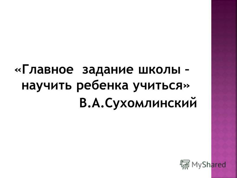 «Главное задание школы – научить ребенка учиться» В.А.Сухомлинский