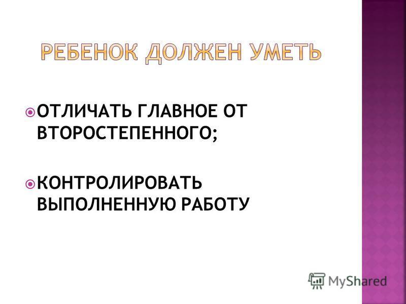 ОТЛИЧАТЬ ГЛАВНОЕ ОТ ВТОРОСТЕПЕННОГО; КОНТРОЛИРОВАТЬ ВЫПОЛНЕННУЮ РАБОТУ