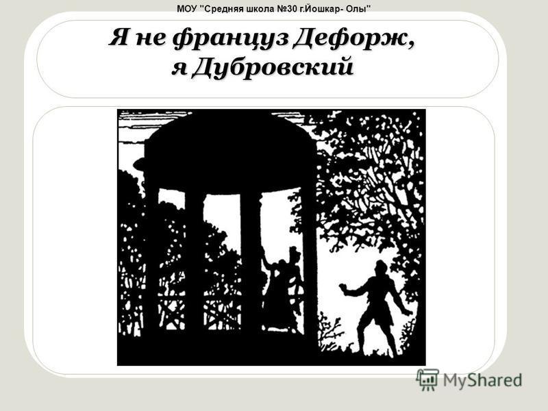 МОУ Средняя школа 30 г.Йошкар- Олы Я не француз Дефорж, я Дубровский