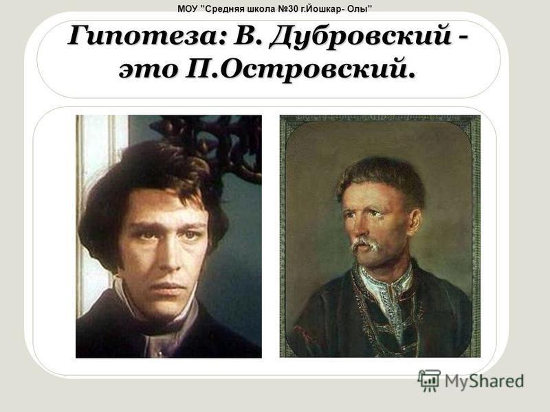 МОУ Средняя школа 30 г.Йошкар- Олы Гипотеза: В. Дубровский - это П.Островский.