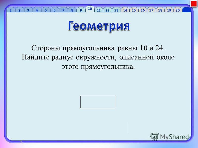 1 2 34 56 7 89 10 1112 13 1415 16 1718 1920 Стороны прямоугольника равны 10 и 24. Найдите радиус окружности, описанной около этого прямоугольника.