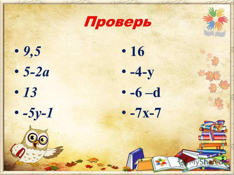 Мост дружбы « Сделал сам – проверь соседа» 1 вариант 5,7+(8,3-4,5) 3,5-(2 а -1,5) m +(13-m) (2-4 у)+(-у-3) 2 вариант 4,3-(-6,7 +5) -1,7-(у+2,3) -(2,5+d)-3.5 -(5 х +3) –(4 +2 х)