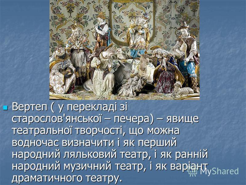 Вертеп ( у перекладі зі старослов'янської – печера) – явище театральної творчості, що можна водночас визначити і як перший народний ляльковий театр, і як ранній народний музичний театр, і як варіант драматичного театру. Вертеп ( у перекладі зі старос