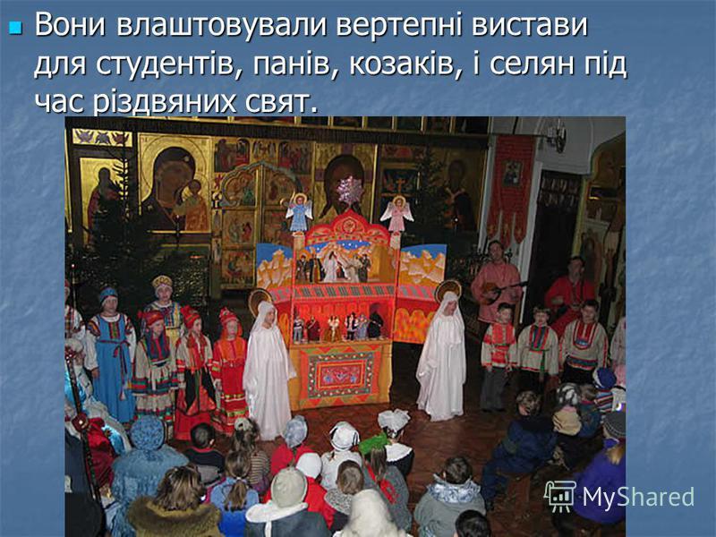 Вони влаштовували вертепні вистави для студентів, панів, козаків, і селян під час різдвяних свят. Вони влаштовували вертепні вистави для студентів, панів, козаків, і селян під час різдвяних свят.