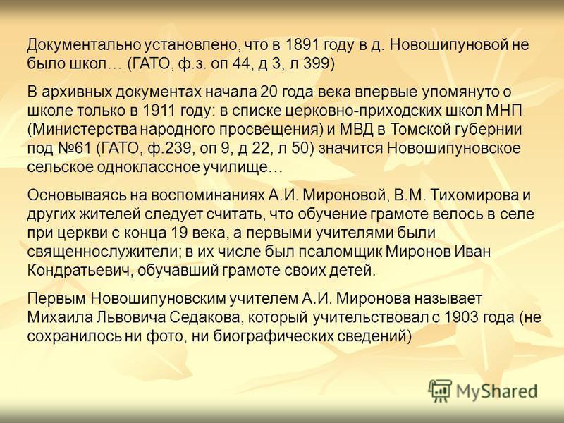 Документально установлено, что в 1891 году в д. Новошипуновой не было школ… (ГАТО, ф.з. оп 44, д 3, л 399) В архивных документах начала 20 года века впервые упомянуто о школе только в 1911 году: в списке церковно-приходских школ МНП (Министерства нар