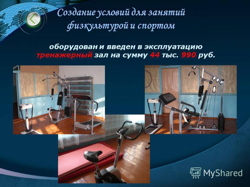 Создание условий для занятий физкультурой и спортом оборудован и введен в эксплуатацию тренажерный зал на сумму 44 тыс. 990 руб.