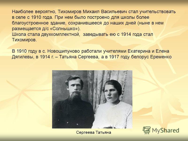 Наиболее вероятно, Тихомиров Михаил Васильевич стал учительствовать в селе с 1910 года. При нем было построено для школы более благоустроенное здание, сохранившееся до наших дней (ныне в нем размещается д/с «Солнышко»). Школа стала двухкомплектной, з