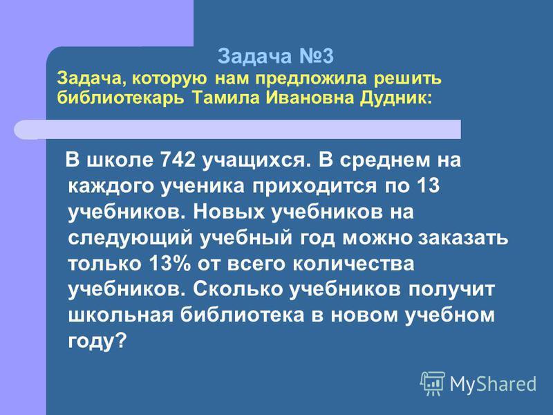 Задача 3 Задача, которую нам предложила решить библиотекарь Тамила Ивановна Дудник: В школе 742 учащихся. В среднем на каждого ученика приходится по 13 учебников. Новых учебников на следующий учебный год можно заказать только 13% от всего количества